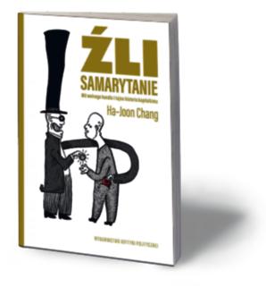 """Ha-Joon Chang, """"Źli Samarytanie. Mit wolnego handlu i tajna historia kapitalizmu"""", Wydawnictwo Krytyki Politycznej, Warszawa 2016"""