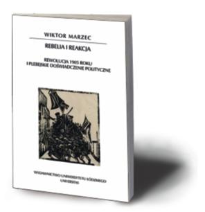 """Wiktor Marzec, """"Rebelia i reakcja. Rewolucja 1905 roku i plebejskie doświadczenie polityczne"""", Universitas, Łódź – Kraków 2016"""