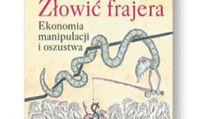 """George Akerlof, Robert Shiller """"Złowić frajera. Ekonomia manipulacji i oszustwa"""", tłum. Zbigniew Matkowski PTE, Warszawa 2017"""
